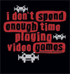 I don't spend enough time playing Video Games Shirt - Click Image to Close